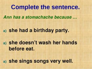 Complete the sentence. Ann has a stomachache because … she had a birthday par