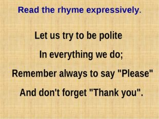 Read the rhyme expressively. Let us try to be polite In everything we do;