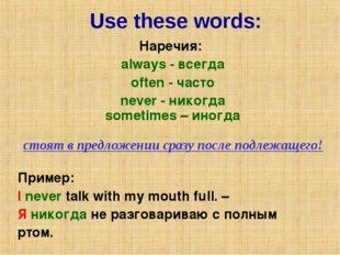 Use these words: Наречия: always - всегда often - часто never - никогда somet