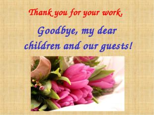 Thank you for your work. Goodbye, my dear children and our guests!