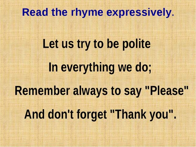 Read the rhyme expressively. Let us try to be polite In everything we do;...
