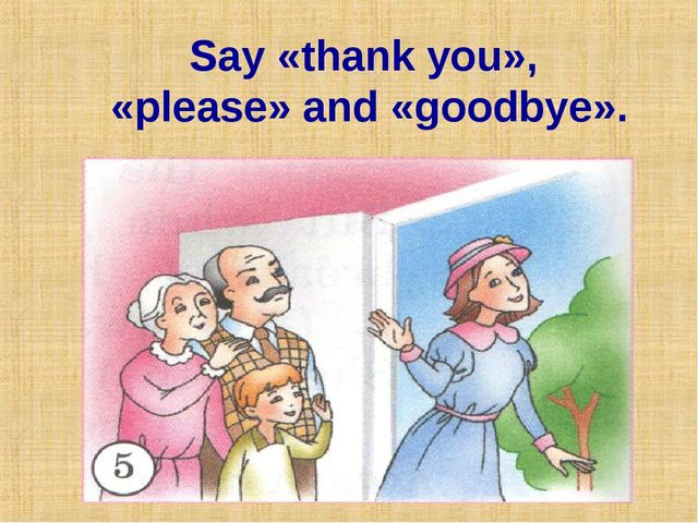 Say «thank you», «please» and «goodbye».