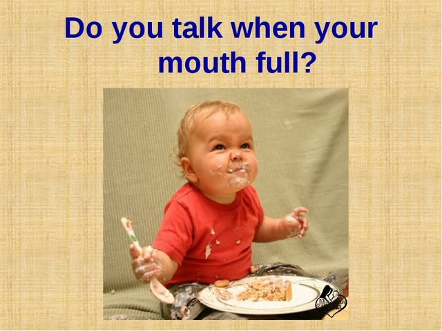 Do you talk when your mouth full?