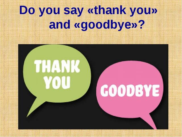 Do you say «thank you» and «goodbye»?