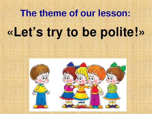 The theme of our lesson: «Let's try to be polite!»