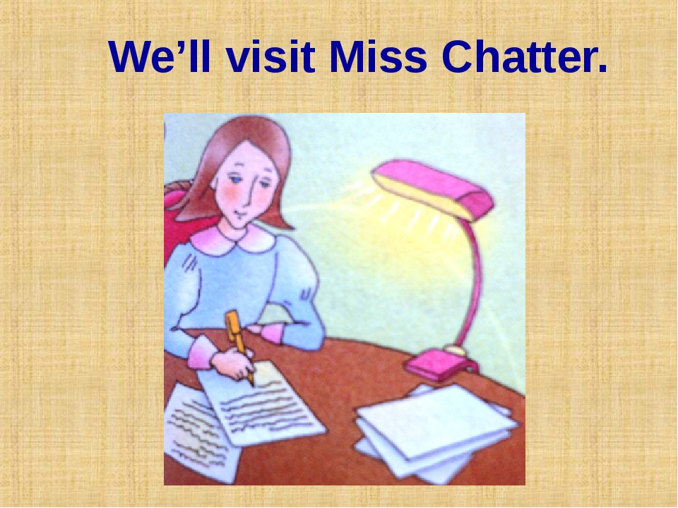 We'll visit Miss Chatter.
