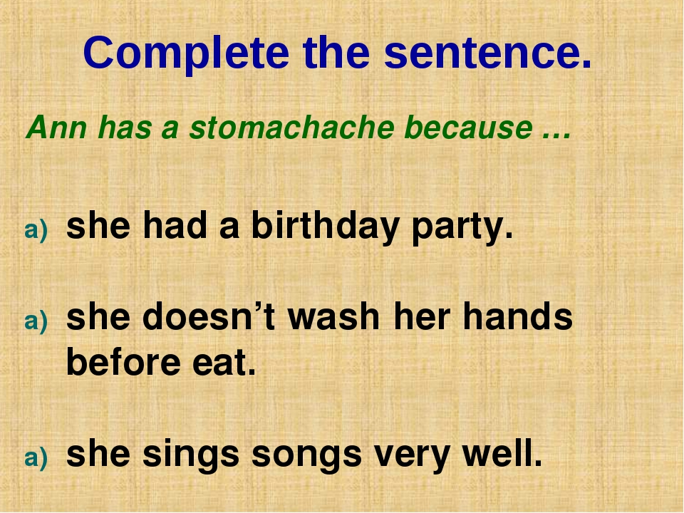 Complete the sentence. Ann has a stomachache because … she had a birthday par...