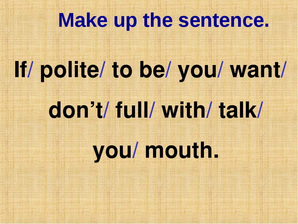 Make up the sentence. If/ polite/ to be/ you/ want/ don't/ full/ with/ talk/...