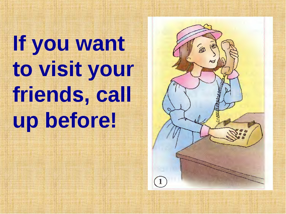 If you want to visit your friends, call up before!