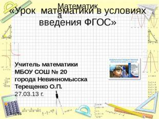 «Урок математики в условиях введения ФГОС» Учитель математики МБОУ СОШ № 20 г