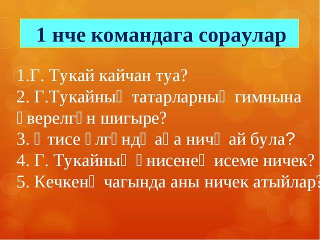 1.Г. Тукай кайчан туа? 2. Г.Тукайның татарларның гимнына әверелгән шигыре? 3....