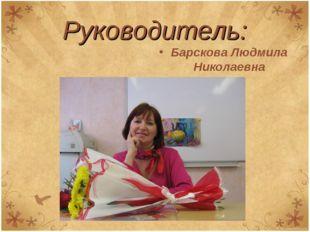 Барскова Людмила Николаевна Руководитель: