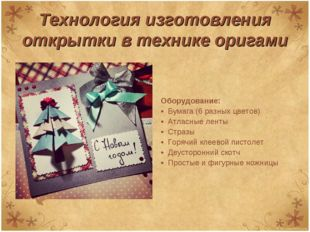 Технология изготовления открытки в технике оригами Оборудование: • Бумага (6