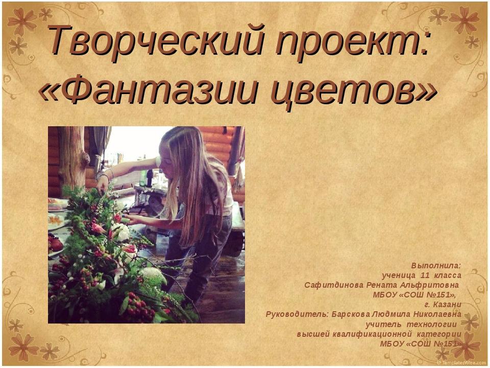 Творческий проект: «Фантазии цветов» Выполнила: ученица 11 класса Сафитдинова...