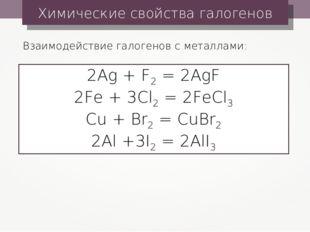 Химические свойства галогенов Взаимодействие галогенов с металлами: 2Ag + F2