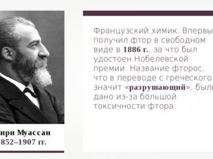 Анри Муассан 1852–1907 гг. Французский химик. Впервые получил фтор в свободно