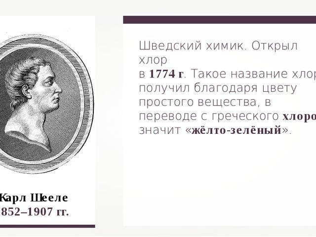 Шведский химик. Открыл хлор в 1774 г. Такое название хлор получил благодаря ц...