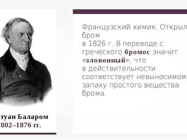 Французский химик. Открыл бром в 1826 г. В переводе с греческого бромос значи...