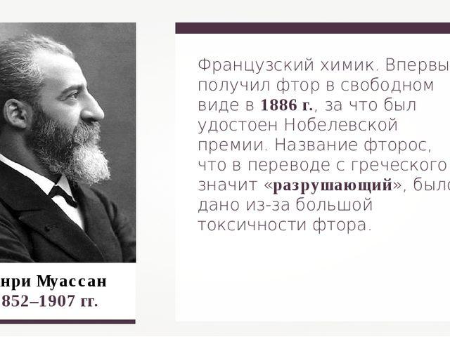 Анри Муассан 1852–1907 гг. Французский химик. Впервые получил фтор в свободно...