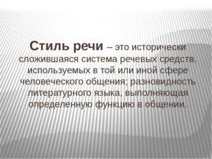 Стиль речи – это исторически сложившаяся система речевых средств, используемы