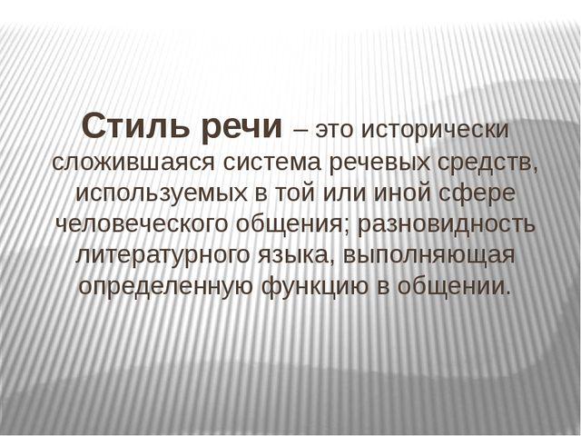 Стиль речи – это исторически сложившаяся система речевых средств, используемы...