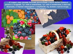 …И подает ему своими белыми рученьками старое бабки Лукерьи решето с ягодами