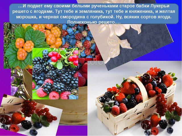 …И подает ему своими белыми рученьками старое бабки Лукерьи решето с ягодами...