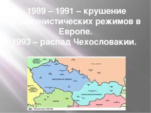 1989 – 1991 – крушение коммунистических режимов в Европе. 1993 – распад Чехос
