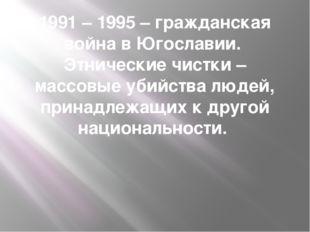 1991 – 1995 – гражданская война в Югославии. Этнические чистки – массовые уби
