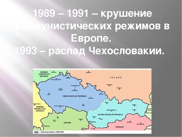 1989 – 1991 – крушение коммунистических режимов в Европе. 1993 – распад Чехос...