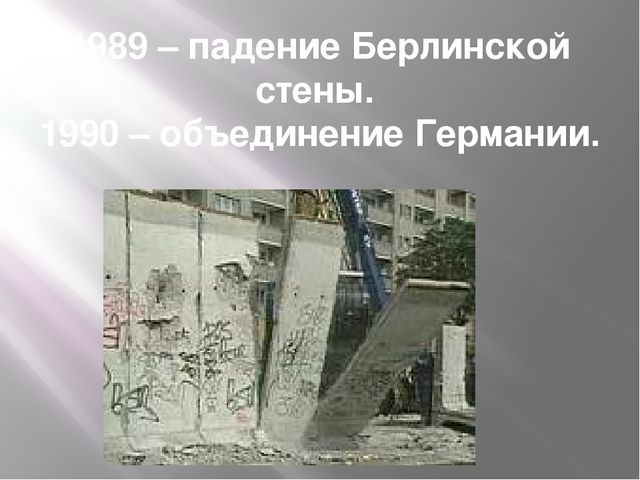 1989 – падение Берлинской стены. 1990 – объединение Германии.