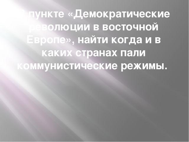В пункте «Демократические революции в восточной Европе», найти когда и в каки...