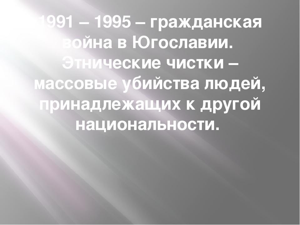 1991 – 1995 – гражданская война в Югославии. Этнические чистки – массовые уби...