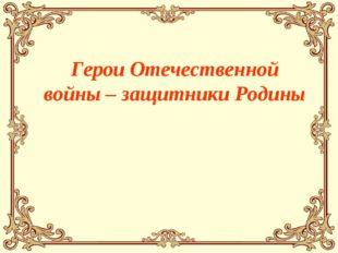 Герои Отечественной войны – защитники Родины