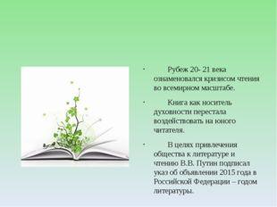 Рубеж 20- 21 века ознаменовался кризисом чтения во всемирном масштабе. Кни