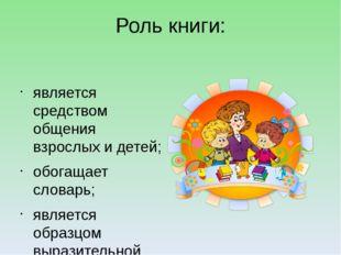Роль книги: является средством общения взрослых и детей; обогащает словарь; я