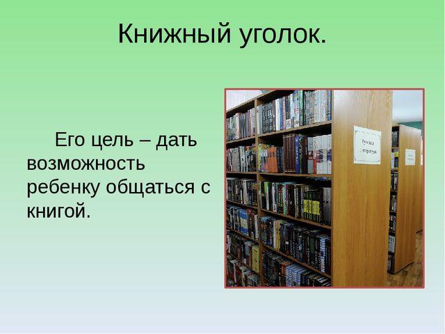 Книжный уголок. Его цель – дать возможность ребенку общаться с книгой.