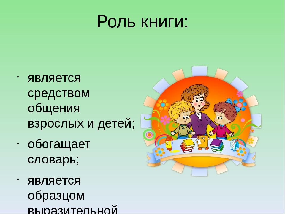 Роль книги: является средством общения взрослых и детей; обогащает словарь; я...