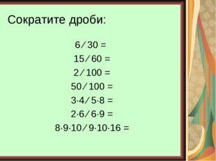 Сократите дроби: 6 ⁄ 30 = 15 ⁄ 60 = 2 ⁄ 100 = 50 ⁄ 100 = 3∙4 ⁄ 5∙8 = 2∙6 ⁄ 6∙