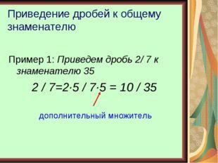 Приведение дробей к общему знаменателю Пример 1: Приведем дробь 2/ 7 к знамен
