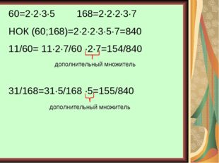 60=2∙2∙3∙5 168=2∙2∙2∙3∙7 НОК (60;168)=2∙2∙2∙3∙5∙7=840 11/60= 11∙2∙7/60 ∙2∙7=1