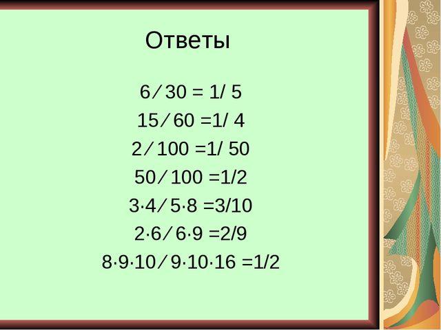 Ответы 6 ⁄ 30 = 1/ 5 15 ⁄ 60 =1/ 4 2 ⁄ 100 =1/ 50 50 ⁄ 100 =1/2 3∙4 ⁄ 5∙8 =3/...