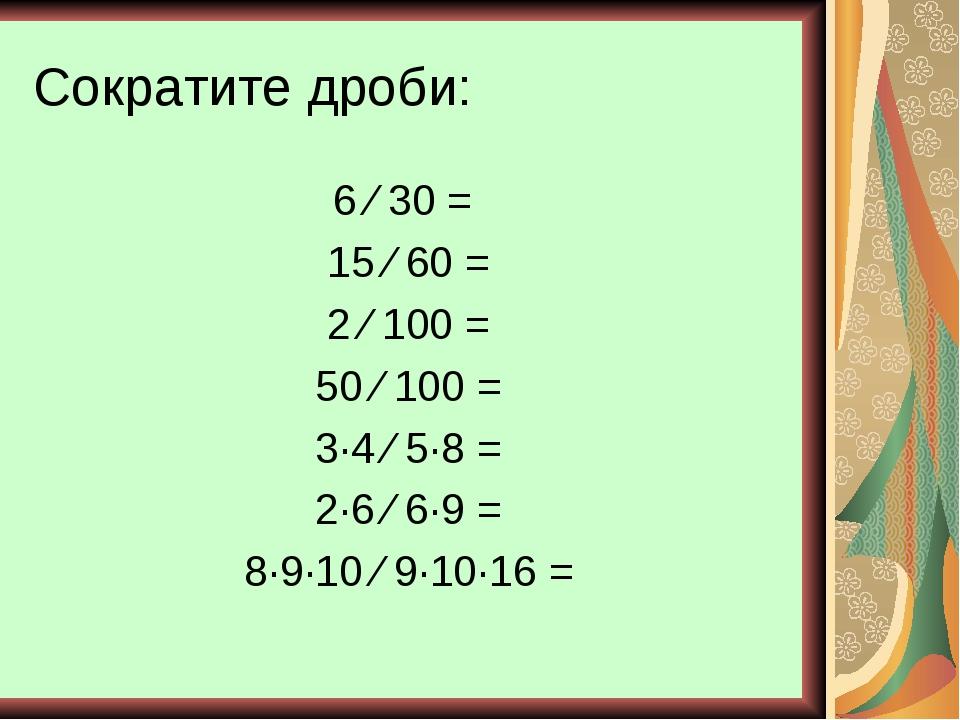 Сократите дроби: 6 ⁄ 30 = 15 ⁄ 60 = 2 ⁄ 100 = 50 ⁄ 100 = 3∙4 ⁄ 5∙8 = 2∙6 ⁄ 6∙...