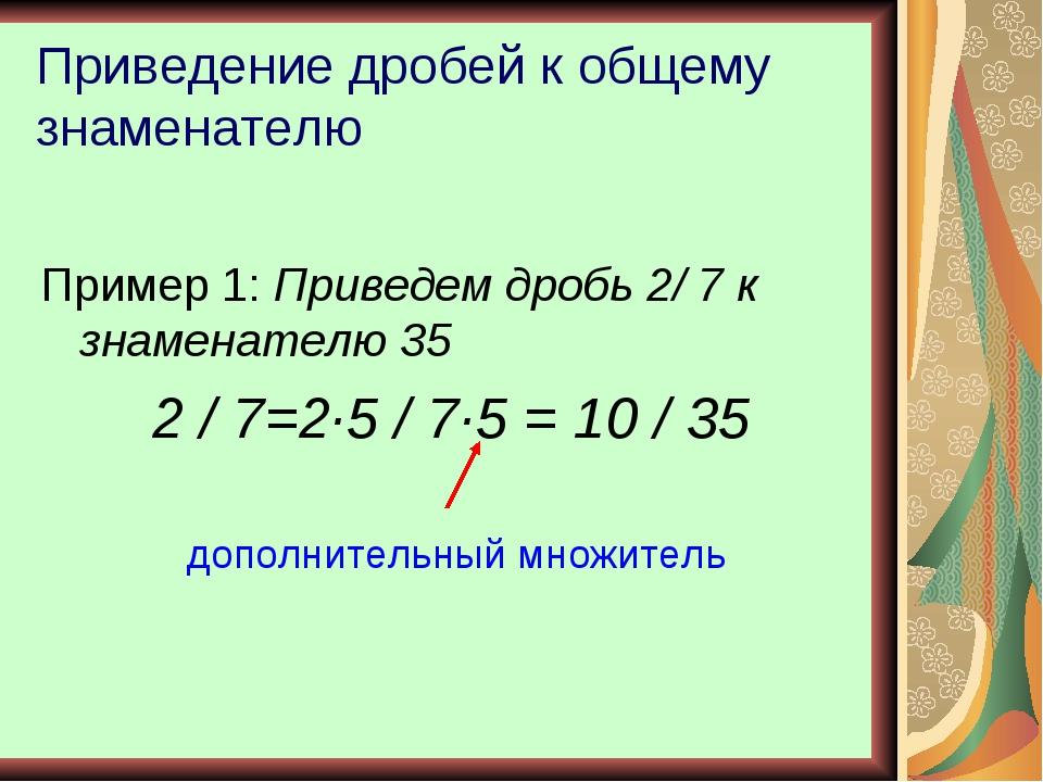 Приведение дробей к общему знаменателю Пример 1: Приведем дробь 2/ 7 к знамен...