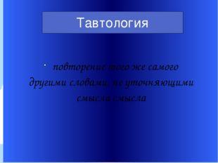повторение того же самого другими словами, не уточняющими смысла смысла Тавто