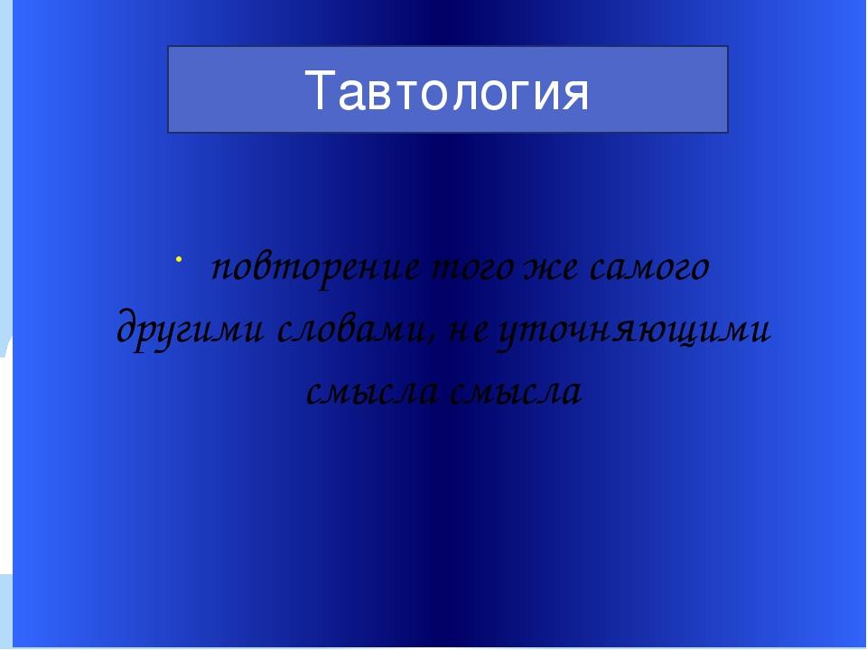 повторение того же самого другими словами, не уточняющими смысла смысла Тавто...