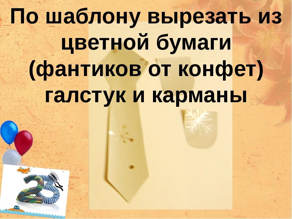 По шаблону вырезать из цветной бумаги (фантиков от конфет) галстук и карманы