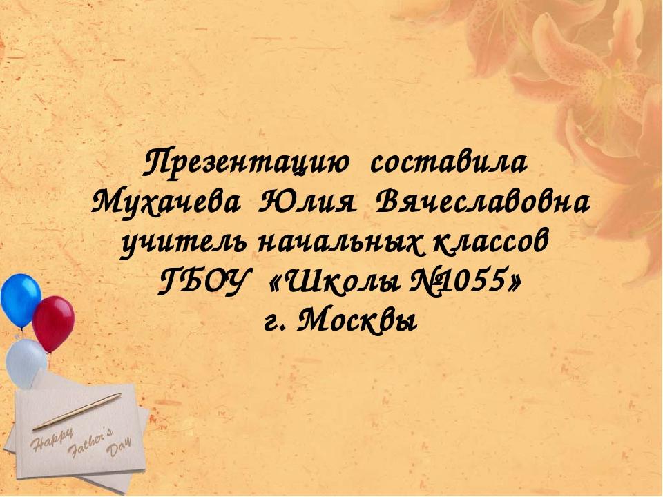Презентацию составила Мухачева Юлия Вячеславовна учитель начальных классов ГБ...