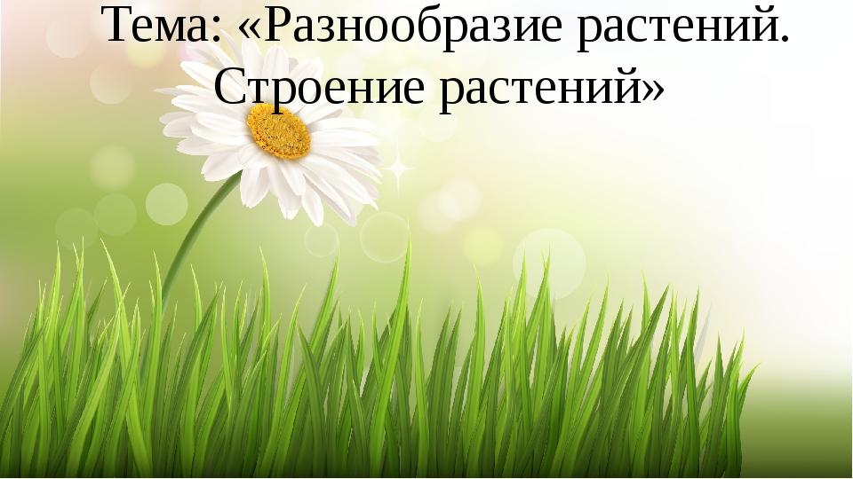 Тема: «Разнообразие растений. Строение растений»