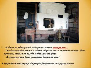 В одном из задних углов избы располагалась русская печь. Она была основой жи